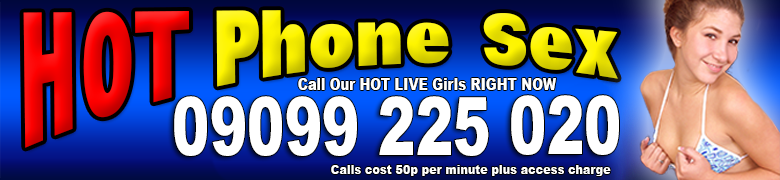 Hot Phone Sex - 09099 225 020 - Calls cost 50p per minute plus access charge