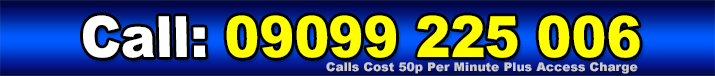 Call: 09099 225 006 - Calls cost 50p per minute plus access charge.